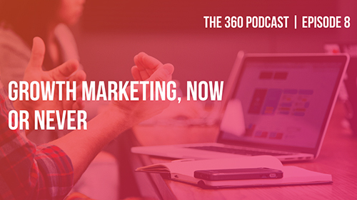 Podcast The 360 ep 08: Growth Marketing, ora o mai più