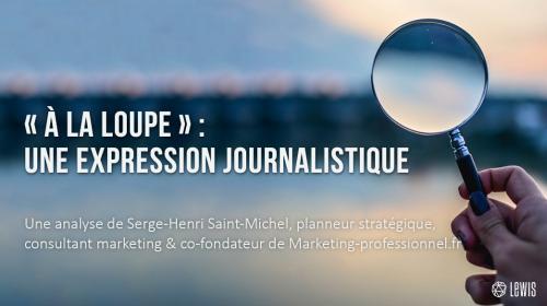 « À la loupe » : une expression journalistique