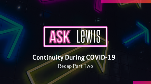 Ask LEWIS: Continuity during COVID-19 Part Two